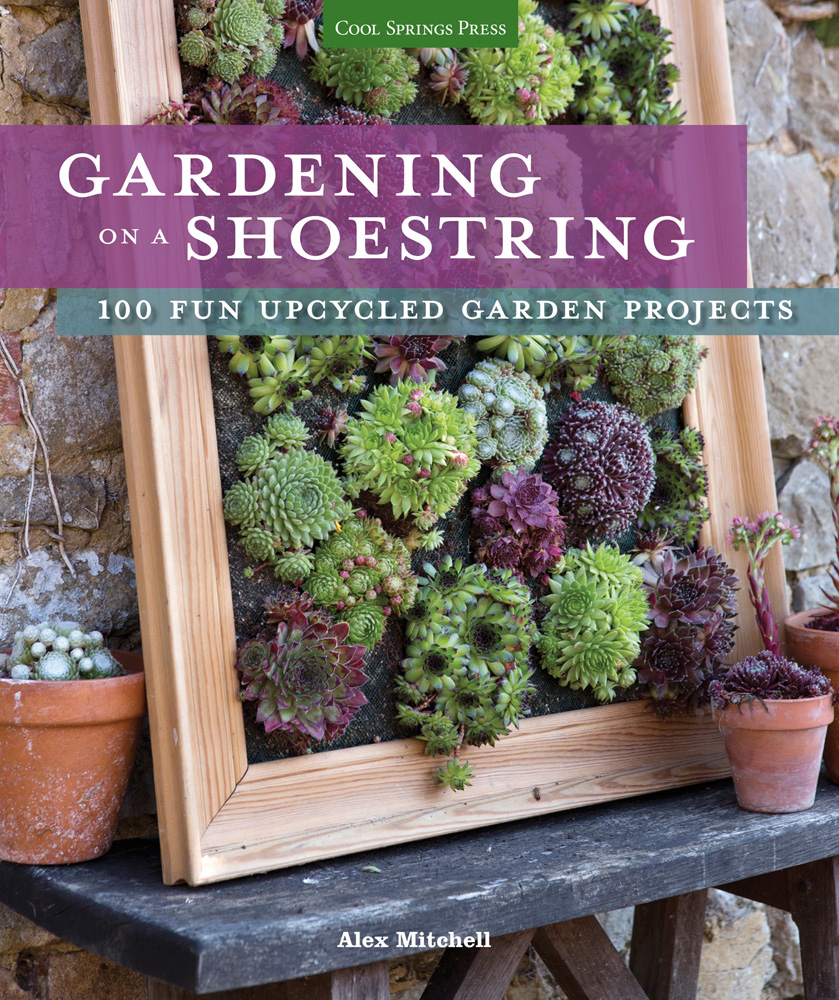 Gardening on a Shoestring: 100 Fun Upcycled Garden Projects - Plant Talk