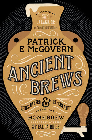 Ancient Brews Rediscovered & Re-Created, by Patrick E. McGovern