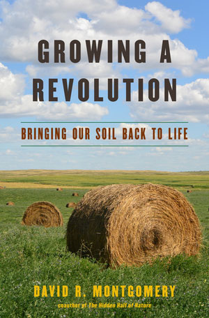 Growing a Revolution: Bringing our Soil Back to Life, by David R. Montgomery