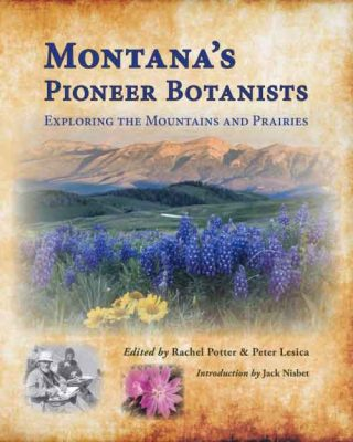 Montana's Pioneer Botanists, edited by Rachel Potter and Peter Lesica
