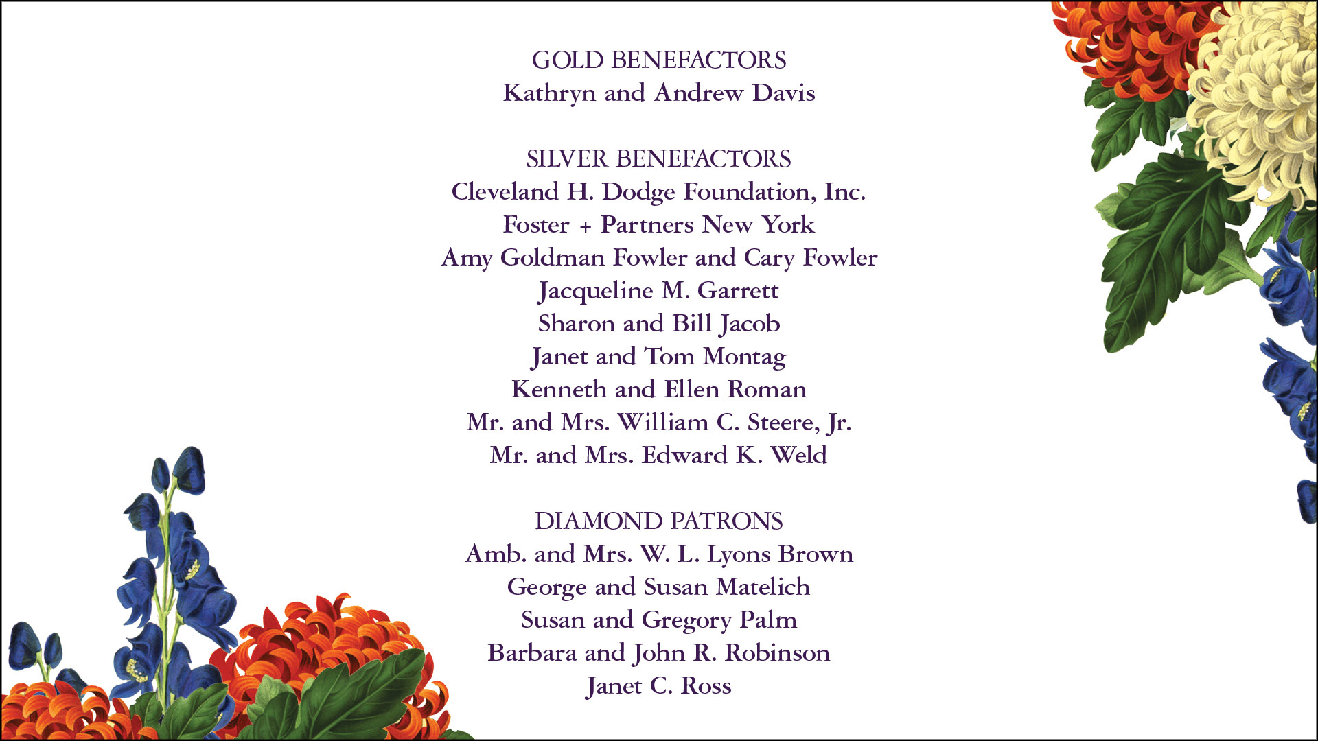 GOLD BENEFACTORS Kathryn and Andrew Davis SILVER BENEFACTORS Cleveland H. Dodge Foundation, Inc. Foster + Partners New York Amy Goldman Fowler and Cary Fowler Jacqueline M. Garrett Sharon and Bill Jacob Janet and Tom Montag Kenneth and Ellen Roman Mr. and Mrs. William C. Steere, Jr. Mr. and Mrs. Edward K. Weld DIAMOND PATRONS Amb. and Mrs. W. L. Lyons Brown George and Susan Matelich Susan and Gregory Palm Barbara and John R. Robinson Janet C. Ross