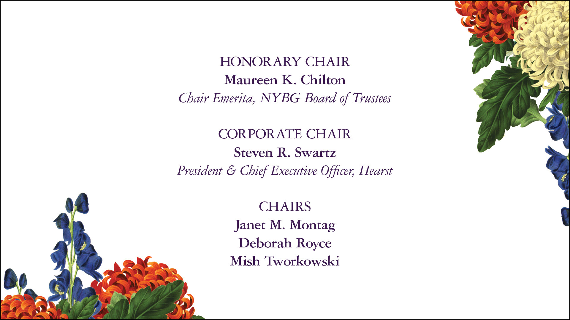 HONORARY CHAIR Maureen K. Chilton Chair Emerita, NYBG Board of Trustees CORPORATE CHAIR Steven R. Swartz President & Chief Executive Officer, Hearst CHAIRS Janet M. Montag Deborah Royce Mish Tworkowski